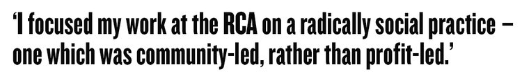 I focused my work at the RCA on a radically social practice – one which was community-led, rather than profit-led.