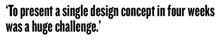 'To present a single design concept in four weeks was a huge challenge.'