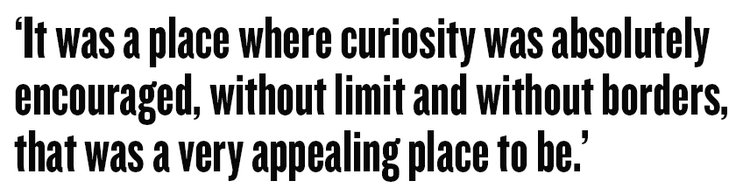 It was a place where curiosity was absolutely encouraged, without limit and without borders, that was a very appealing place to be