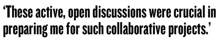 These active, open discussions were crucial in preparing me for such collaborative projects