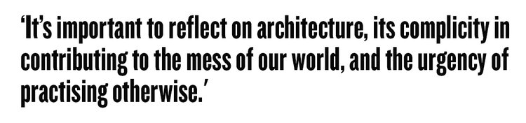 'It's important to reflect on architecture, its complicity in contributing to the mess of our world, and the urgency of practising otherwise.' MA Architecture programme leads
