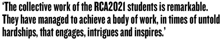 'The collective work of the RCA 2021 students is remarkable. They have managed to achieve a body of work, in times of untold hardships, that engages, intrigues and inspires.