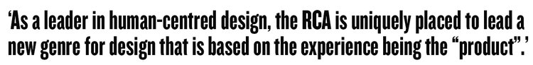 As a leader in human-centred design, the RCA is uniquely placed to lead a new genre for design that is based on the experience being the
