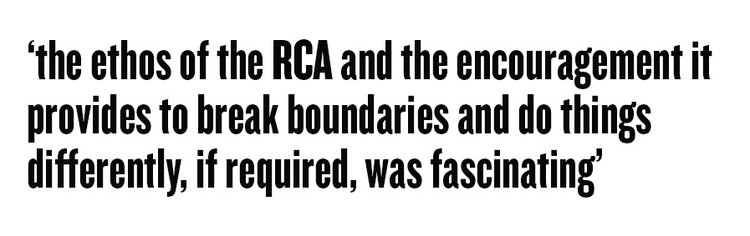 the ethos of the RCA and the encouragement it provides to break boundaries and do things differently, if required, was fascinating