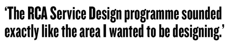 The RCA Service Design programme sounded exactly like the area I wanted to be designing