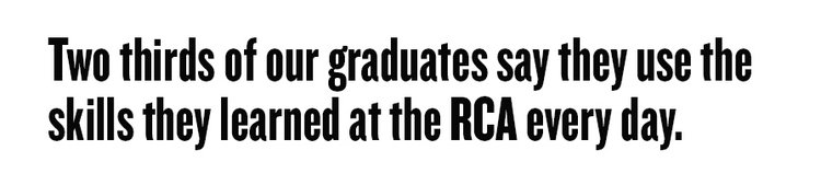 Two thirds of our graduates say they use the skills they learned at the RCA every day.